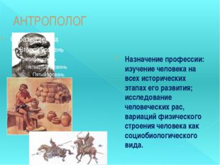 АНТРОПОЛОГ Назначение профессии: изучение человека на всех исторических этапа