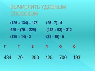 ВЫЧИСЛИТЬ УДОБНЫМ СПОСОБОМ (125 + 134) + 175 (25 ∙ 7) ∙ 4 429 – (75 + 229) (4
