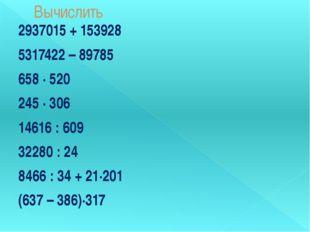 Вычислить 2937015 + 153928 5317422 – 89785 658 ∙ 520 245 ∙ 306 14616 : 609 32