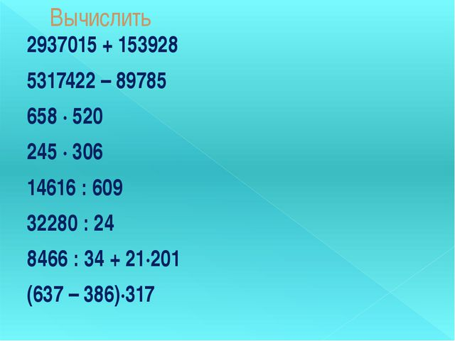 Вычислить 2937015 + 153928 5317422 – 89785 658 ∙ 520 245 ∙ 306 14616 : 609 32...