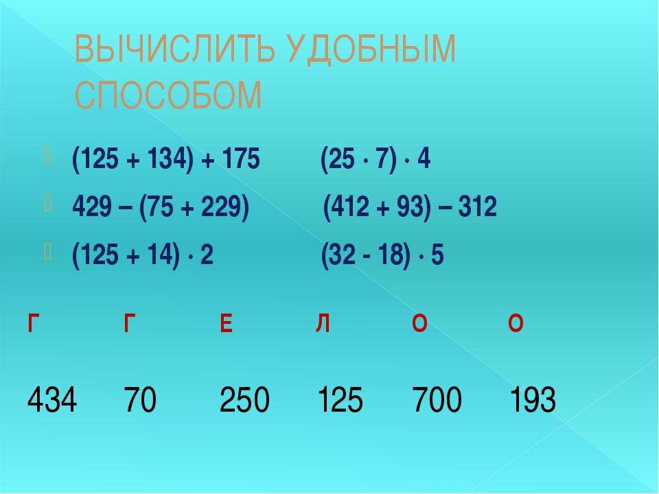 ВЫЧИСЛИТЬ УДОБНЫМ СПОСОБОМ (125 + 134) + 175 (25 ∙ 7) ∙ 4 429 – (75 + 229) (4...