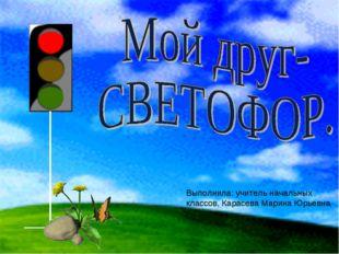 Выполнила: учитель начальных классов, Карасева Марина Юрьевна