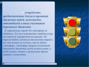 Светофо́р— устройство, предназначенное для регулирования движения людей, вел