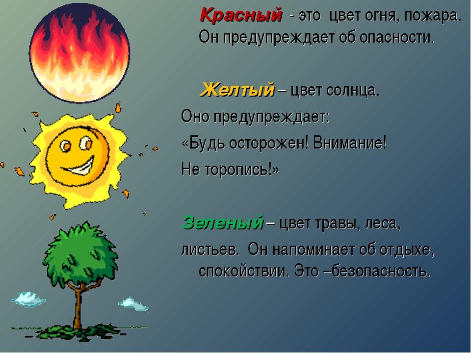 Красный - это цвет огня, пожара. Он предупреждает об опасности. Желтый – цв...