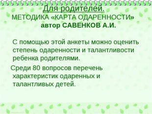 Для родителей. МЕТОДИКА «КАРТА ОДАРЕННОСТИ» автор САВЕНКОВ А.И. С помощью это