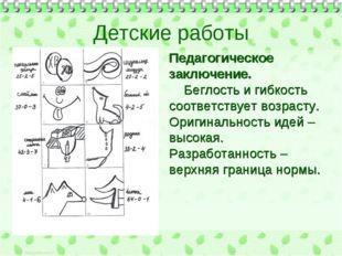 Детские работы Педагогическое заключение. Беглость и гибкость соответствует в