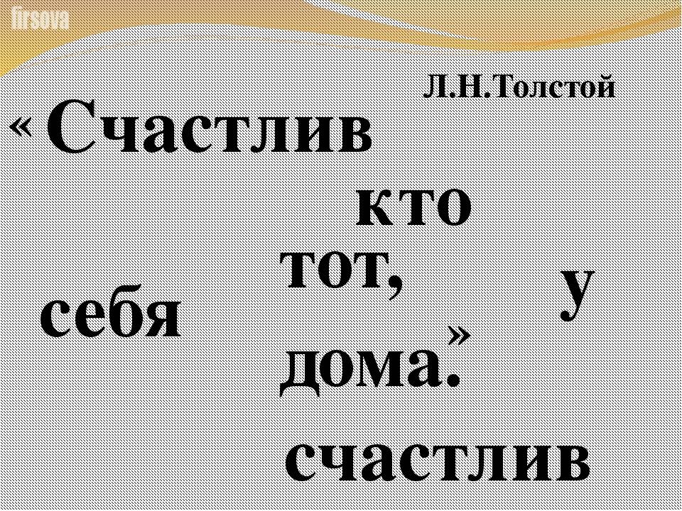 Счастлив тот, кто счастлив у себя дома. Л.Н.Толстой « »