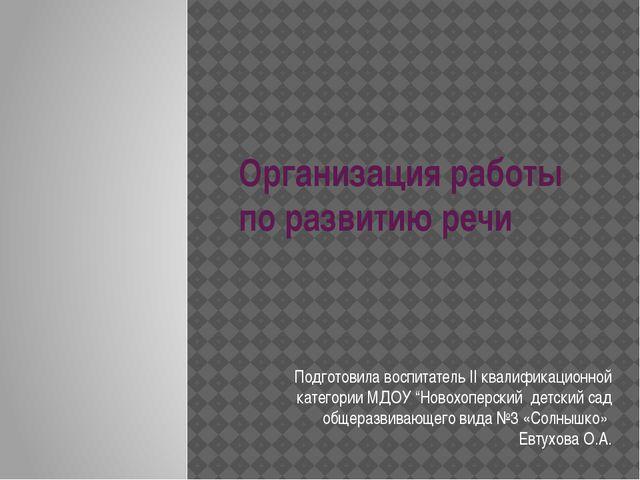 Организация работы по развитию речи Подготовила воспитатель II квалификационн...