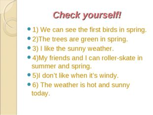 Check yourself! 1) We can see the first birds in spring. 2)The trees are gree