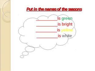 Put in the names of the seasons _________is green _________is bright ________