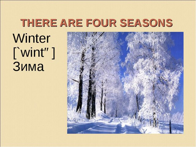 THERE ARE FOUR SEASONS Winter [`wintə] Зима