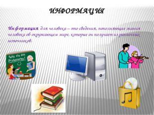 ИНФОРМАЦИЯ Информация для человека – это сведения, пополняющие знания человек