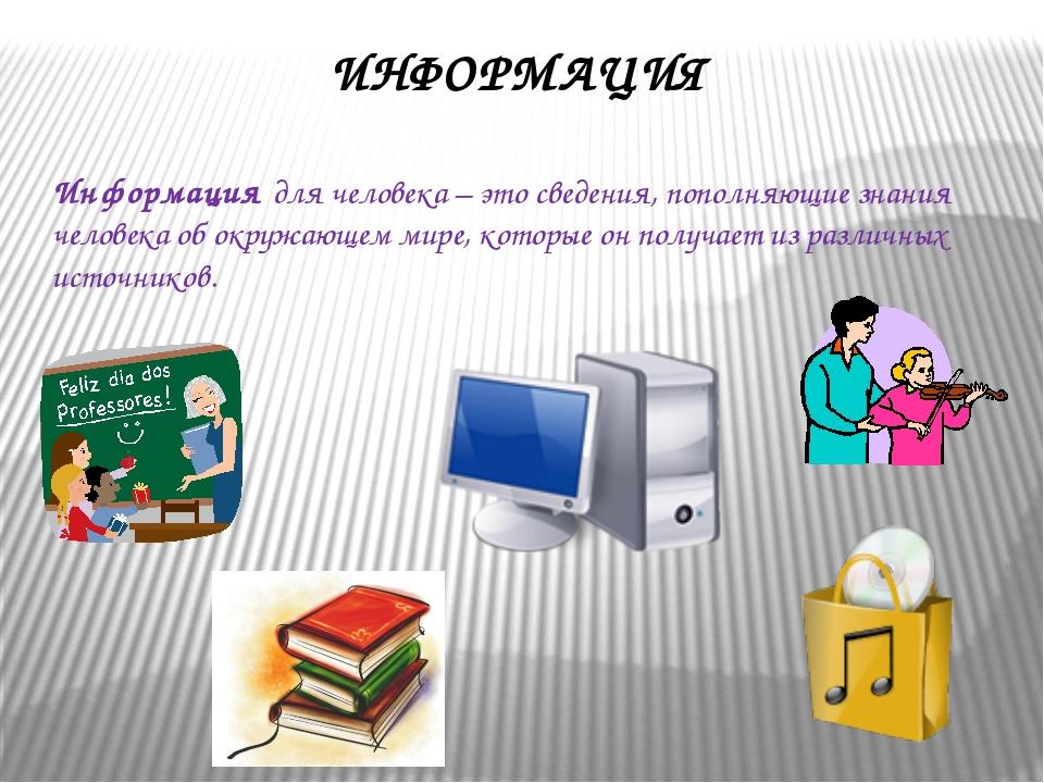 ИНФОРМАЦИЯ Информация для человека – это сведения, пополняющие знания человек...