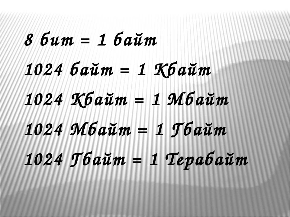 8 бит = 1 байт 1024 байт = 1 Кбайт 1024 Кбайт = 1 Мбайт 1024 Мбайт = 1 Гбайт...