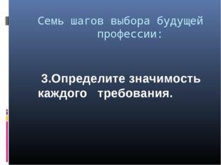Семь шагов выбора будущей  профессии: 3.Определите значимость каждого тре