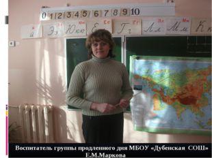 Воспитатель группы продленного дня МБОУ «Дубенская СОШ»  Е.М.Маркова