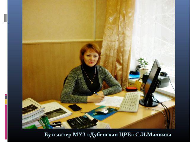 Бухгалтер МУЗ «Дубенская ЦРБ» С.И.Малкина