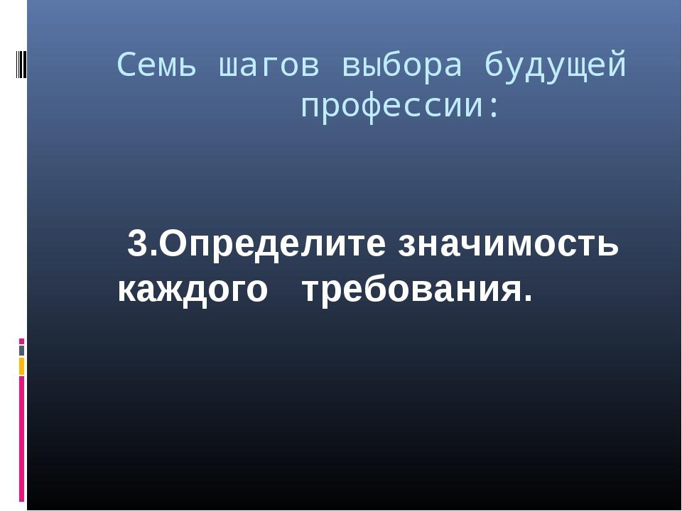 Семь шагов выбора будущей  профессии: 3.Определите значимость каждого тре...