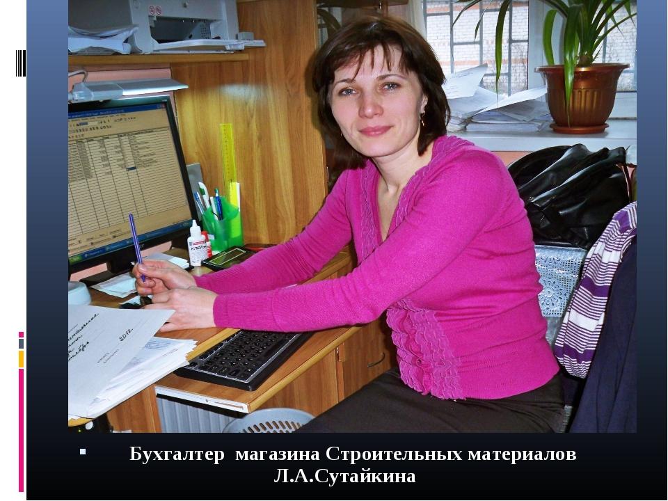 Бухгалтер магазина Строительных материалов Л.А.Сутайкина