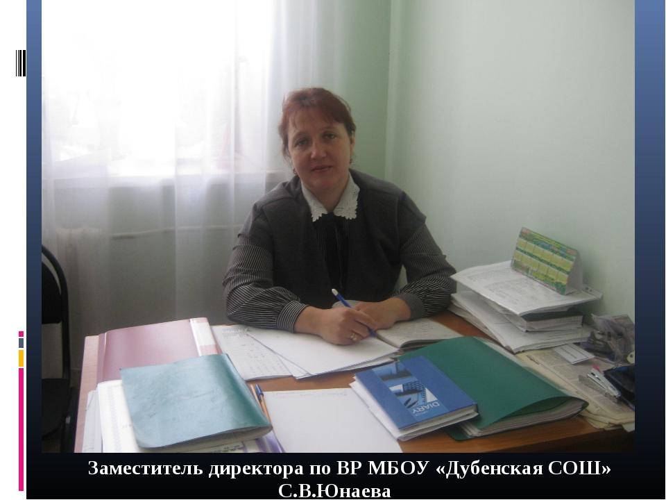 Заместитель директора по ВР МБОУ «Дубенская СОШ»  С.В.Юнаева