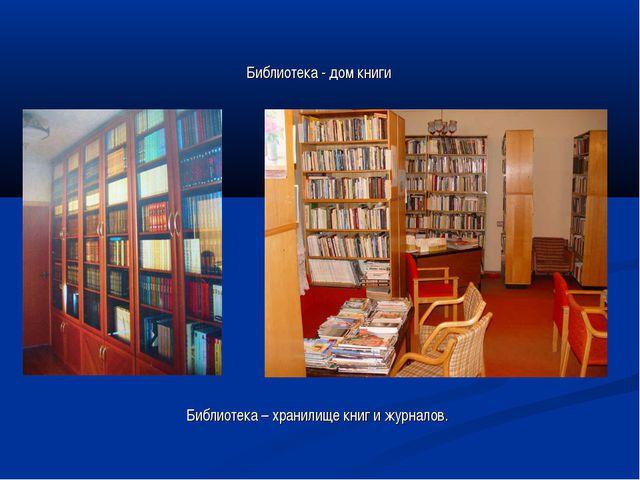 Библиотека - дом книги Библиотека – хранилище книг и журналов.