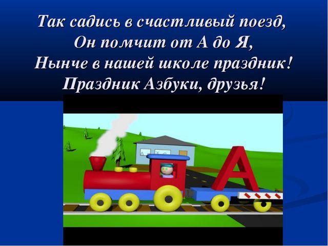 Так садись в счастливый поезд, Он помчит от А до Я, Нынче в нашей школе празд...