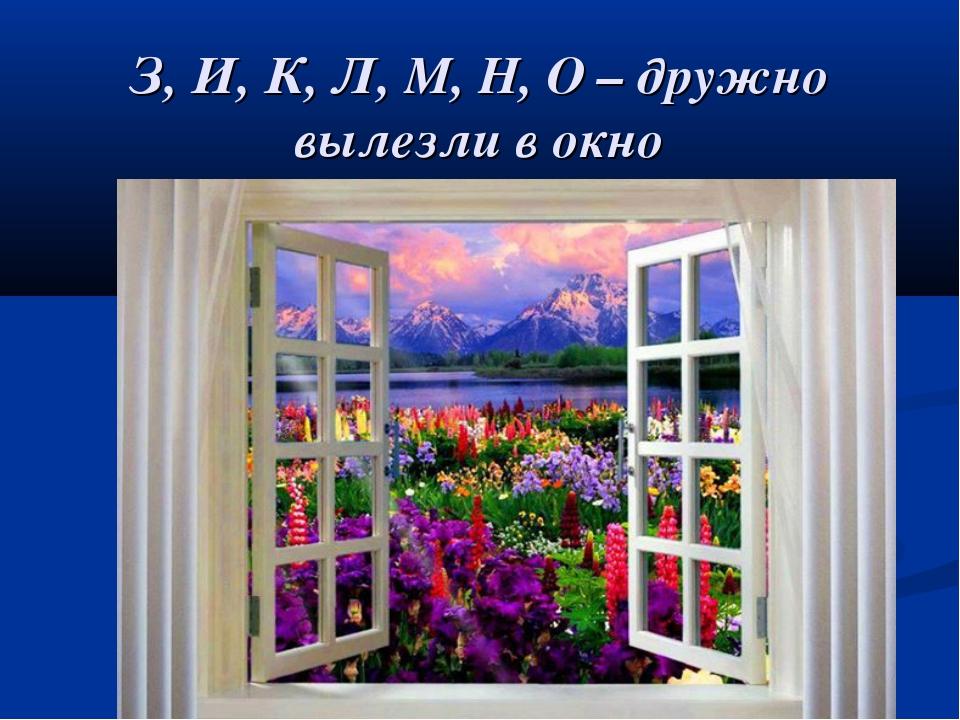 З, И, К, Л, М, Н, О – дружно вылезли в окно