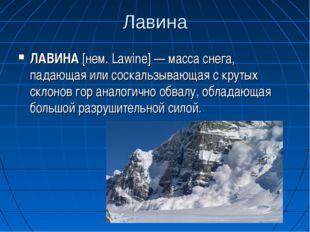 Лавина ЛАВИНА [нем. Lawine] — масса снега, падающая или соскальзывающая с кру