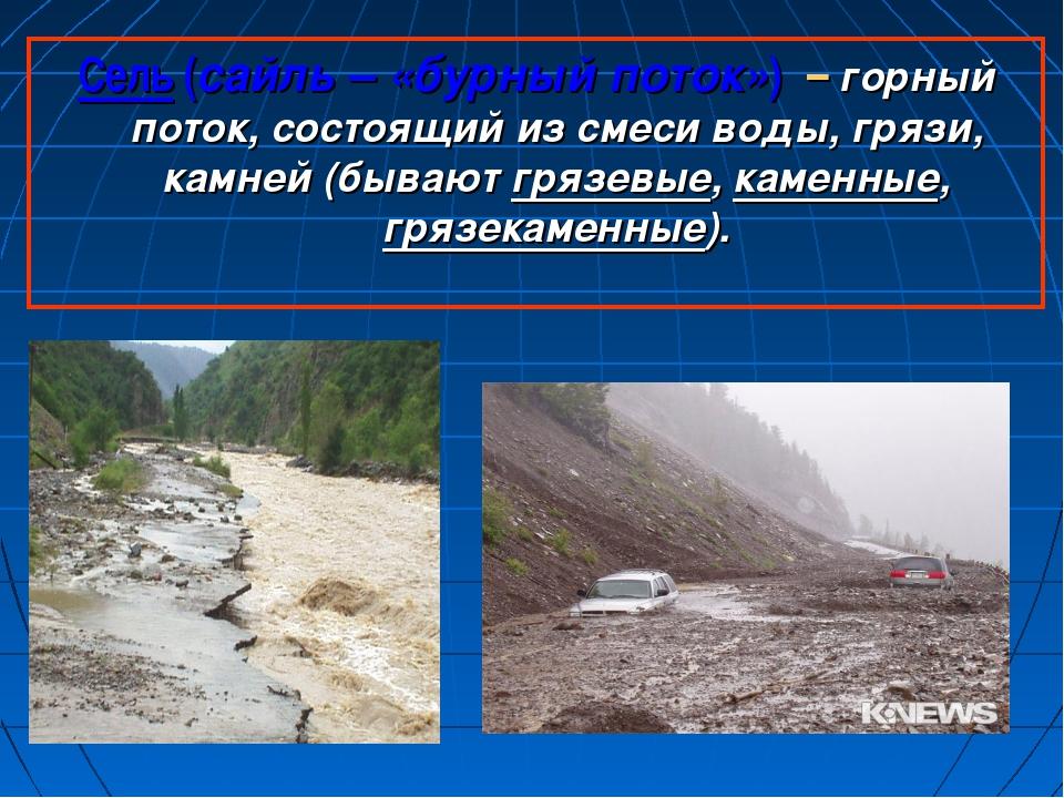 Сель (сайль – «бурный поток») – горный поток, состоящий из смеси воды, грязи,...
