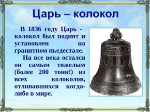 В 1836 году Царь - колокол был поднят и установлен на гранитном пьедестале. Н