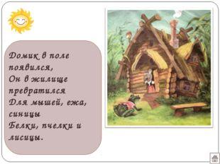 Домик в поле появился, Он в жилище превратился Для мышей, ежа, синицы Белки,