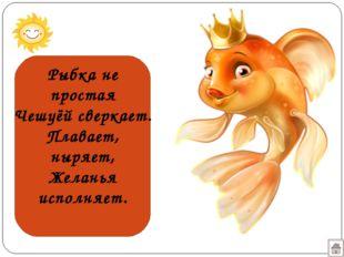 Рыбка не простая Чешуёй сверкает. Плавает, ныряет, Желанья исполняет.