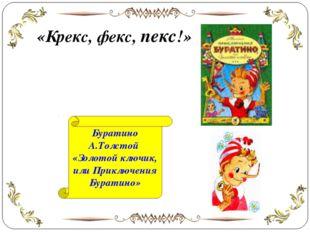 «Крекс, фекс, пекс!» Буратино А.Толстой «Золотой ключик, или Приключения Бура