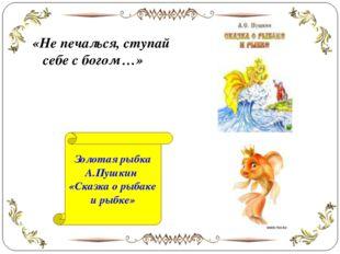 «Не печалься, ступай себе с богом …» Золотая рыбка А.Пушкин «Сказка о рыбаке
