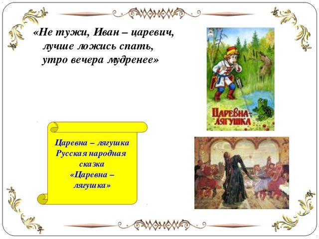 «Не тужи, Иван – царевич, лучше ложись спать, утро вечера мудренее» Царевна –...