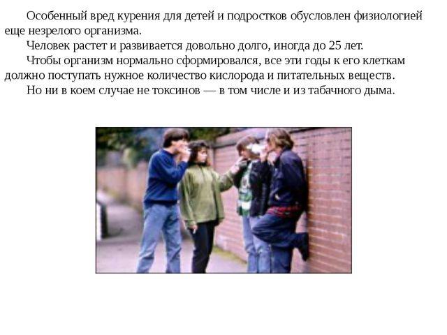 Особенный вред курения для детей и подростков обусловлен физиологией еще незр...