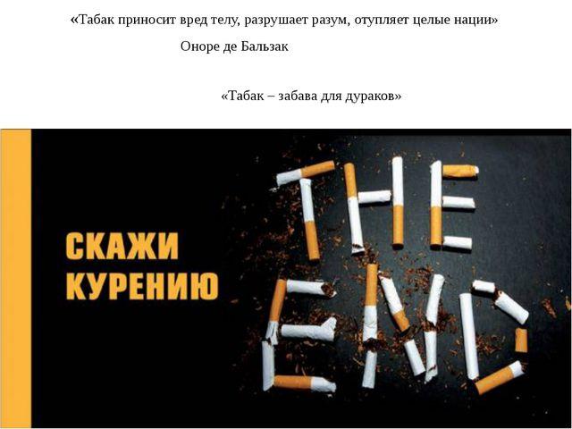 «Табак приносит вред телу, разрушает разум, отупляет целые нации» Оноре де Ба...