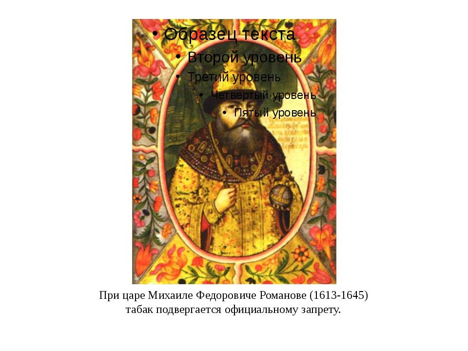 При царе Михаиле Федоровиче Романове (1613-1645) табак подвергается официальн...