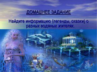ДОМАШНЕЕ ЗАДАНИЕ Найдите информацию (легенды, сказки) о разных водяных жител