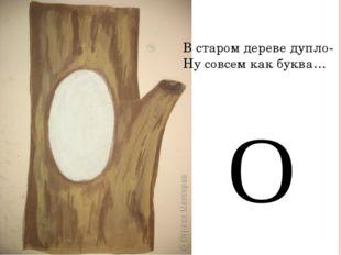 В старом дереве дупло- Ну совсем как буква… О