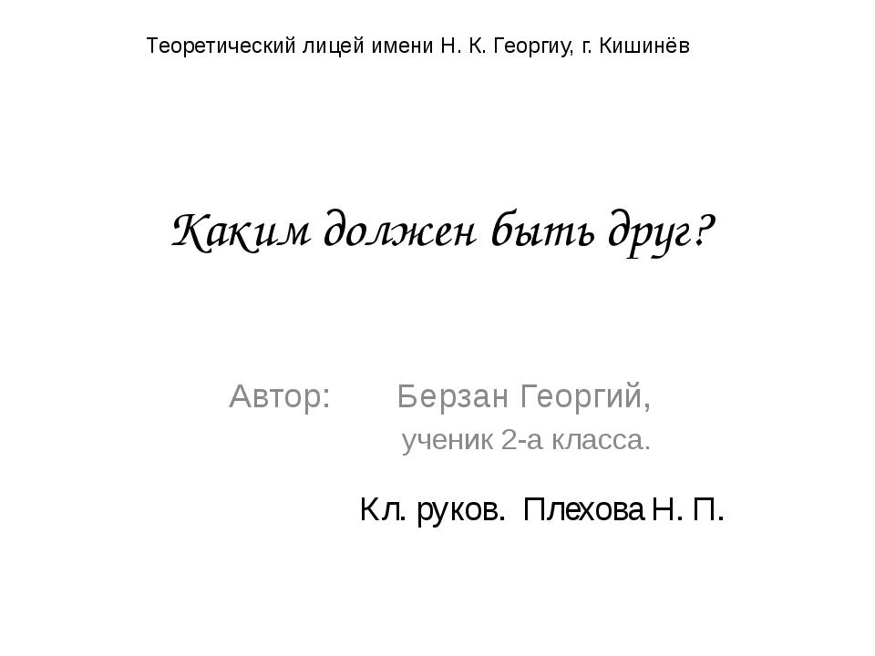 Каким должен быть друг? Автор: Берзан Георгий, ученик 2-а класса. Теоретическ...