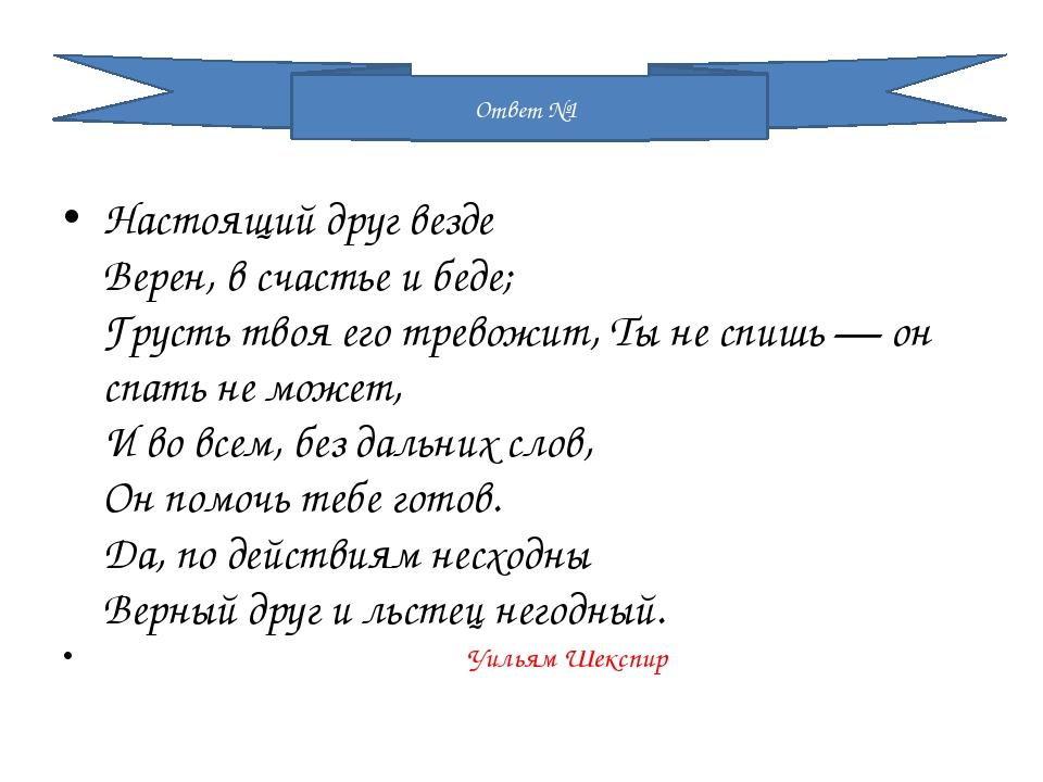 Настоящий друг везде Верен, в счастье и беде; Грусть твоя его тревожит, Ты н...