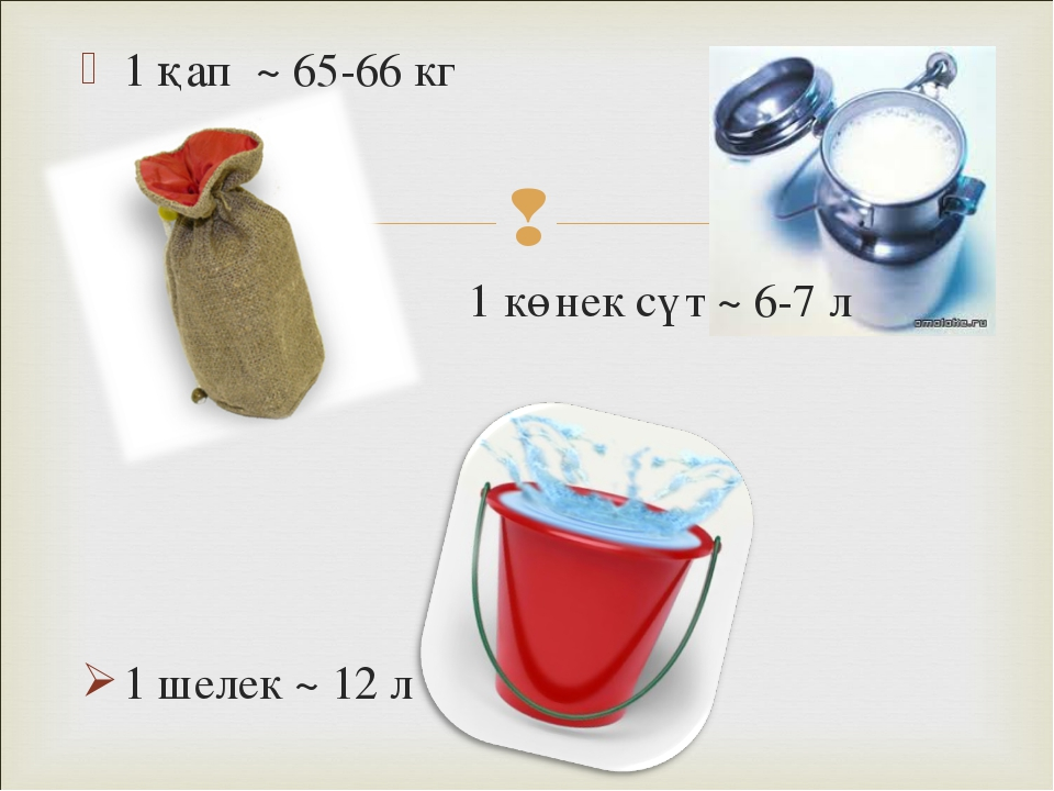 1 қап ~ 65-66 кг 1 көнек сүт ~ 6-7 л 1 шелек ~ 12 л