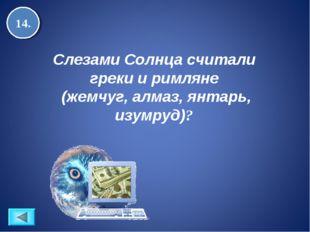 14. Слезами Солнца считали греки и римляне (жемчуг, алмаз, янтарь, изумруд)?