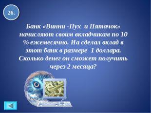 26. Банк «Винни -Пух и Пятачок» начисляют своим вкладчикам по 10 % ежемесячно