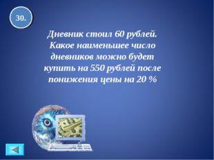 30. Дневник стоил 60 рублей. Какое наименьшее число дневников можно будет куп