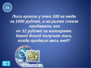 34. Лиса купила у пчел 100 кг меда за 1000 рублей, а на рынке стала продавать