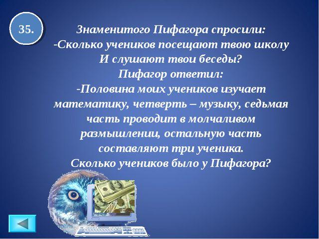 35. Знаменитого Пифагора спросили: -Сколько учеников посещают твою школу И сл...