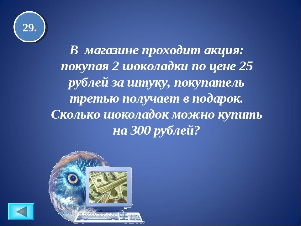 29. B магазине проходит акция: покупая 2 шоколадки по цене 25 рублей за штуку...