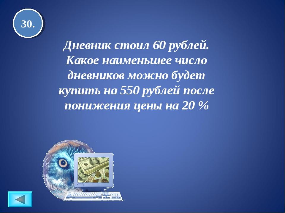 30. Дневник стоил 60 рублей. Какое наименьшее число дневников можно будет куп...